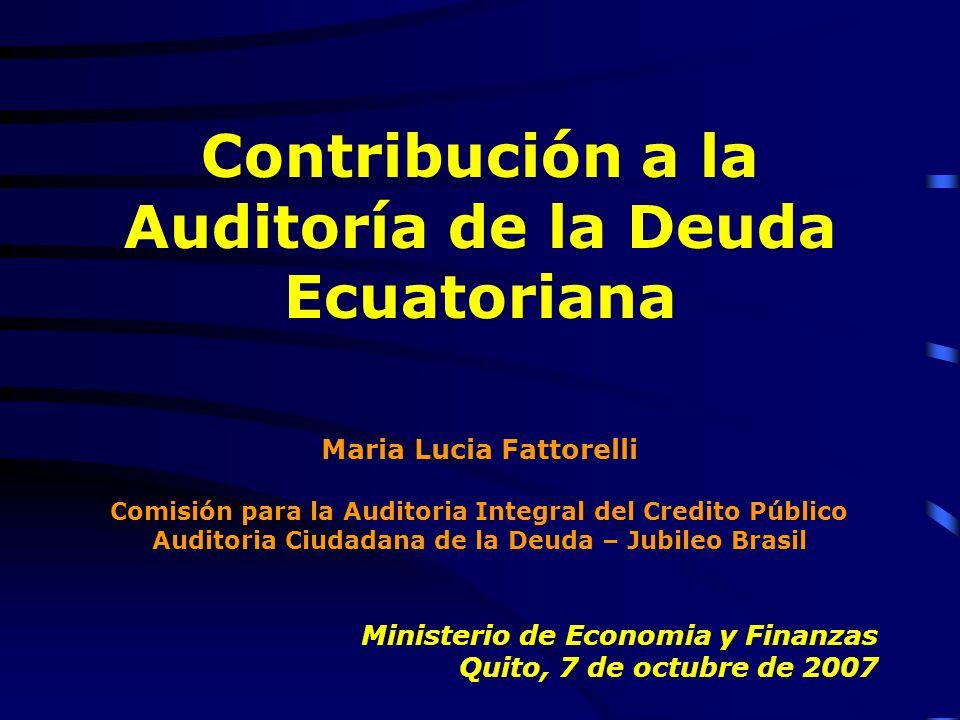 Contribución a la Auditoría de la Deuda Ecuatoriana Maria Lucia Fattorelli Comisión para la Auditoria Integral del Credito Público Auditoria Ciudadana de la Deuda – Jubileo Brasil Ministerio de Economia y Finanzas Quito, 7 de octubre de 2007
