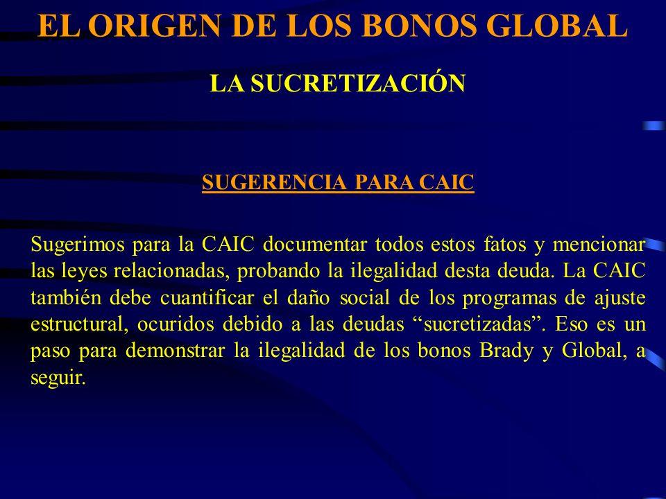 EL ORIGEN DE LOS BONOS GLOBAL LA SUCRETIZACIÓN SUGERENCIA PARA CAIC Sugerimos para la CAIC documentar todos estos fatos y mencionar las leyes relacionadas, probando la ilegalidad desta deuda.