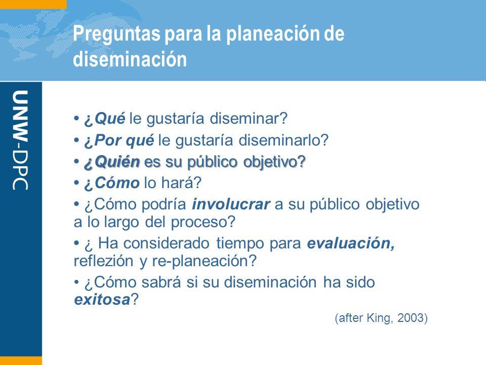 Preguntas para la planeación de diseminación ¿Qué le gustaría diseminar? ¿Por qué le gustaría diseminarlo? ¿Quién es su público objetivo? ¿Quién es su