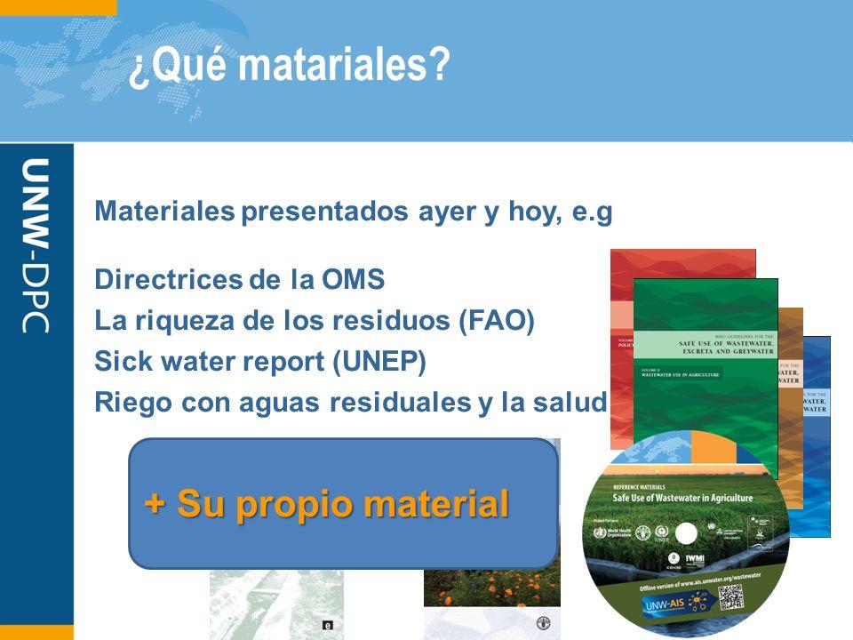 ¿Qué matariales? + Su propio material Materiales presentados ayer y hoy, e.g Directrices de la OMS La riqueza de los residuos (FAO) Sick water report