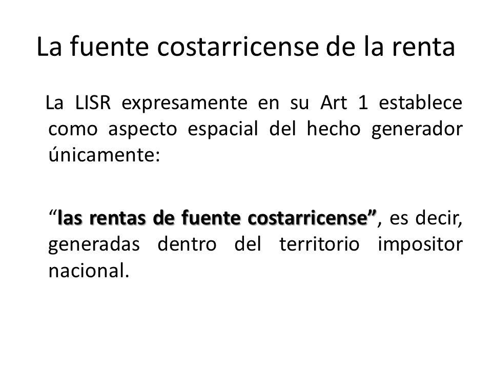La fuente costarricense de la renta La LISR expresamente en su Art 1 establece como aspecto espacial del hecho generador únicamente: las rentas de fue