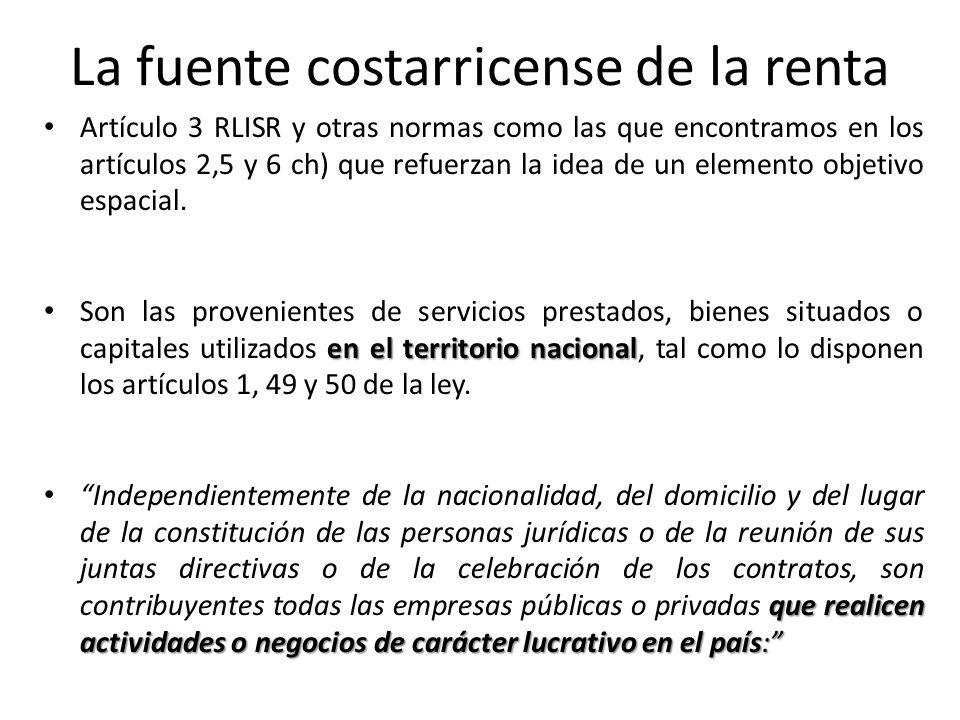 La fuente costarricense de la renta Artículo 3 RLISR y otras normas como las que encontramos en los artículos 2,5 y 6 ch) que refuerzan la idea de un