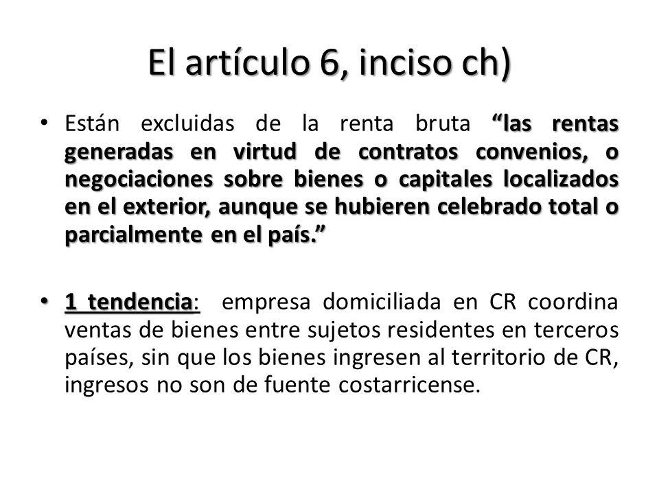 El artículo 6, inciso ch) las rentas generadas en virtud de contratos convenios, o negociaciones sobre bienes o capitales localizados en el exterior,