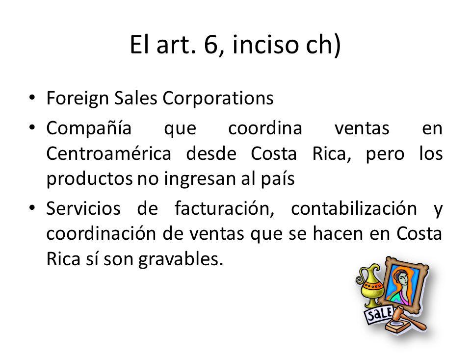 El art. 6, inciso ch) Foreign Sales Corporations Compañía que coordina ventas en Centroamérica desde Costa Rica, pero los productos no ingresan al paí