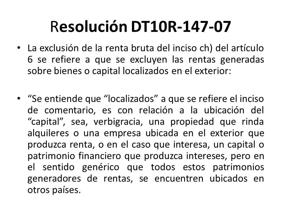 Resolución DT10R-147-07 (…) No debe tenerse esta disposición ni utilizarse sus términos conceptuales para los efectos de pretender que en el caso de capital dinerario, pueda ser utilizado mediante el subterfugio de trasladarlo en el momento en que sea requerido por un potencial cliente o prestatario y constituir así el crédito en apariencia o con la falsa idea que tal capital, como así lo dispone la norma de análisis, se encontraba localizado en el exterior, cuando la verdadera fuente de tales intereses provenientes de los créditos otorgados en dichos eventuales contratos de préstamos, era un capital o patrimonio financiero localizado en nuestro país […] 124