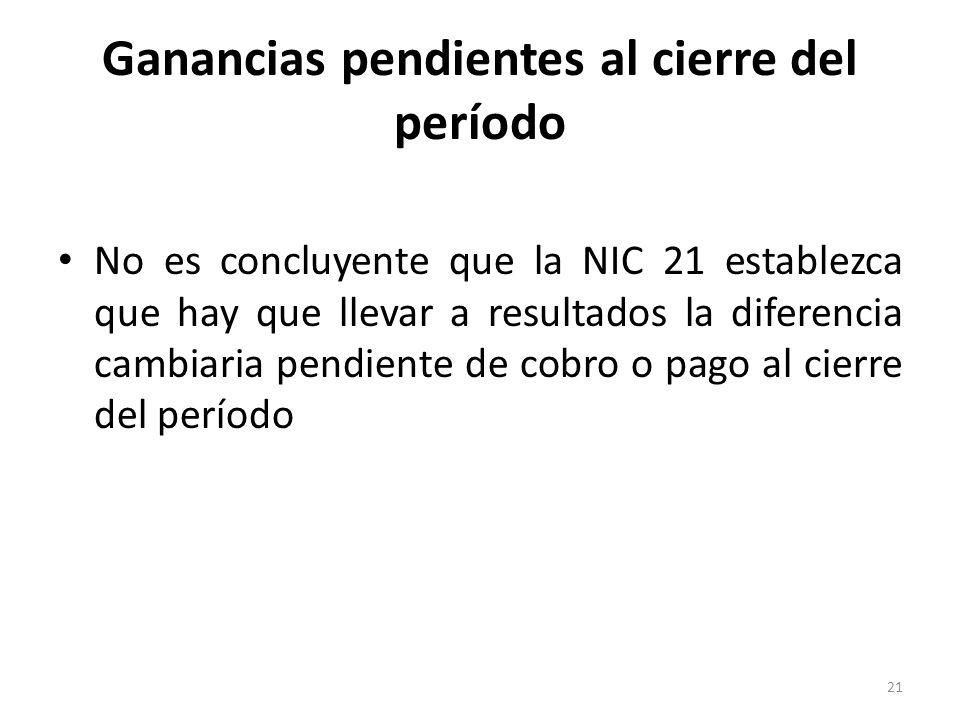 Ganancias pendientes al cierre del período No es concluyente que la NIC 21 establezca que hay que llevar a resultados la diferencia cambiaria pendient