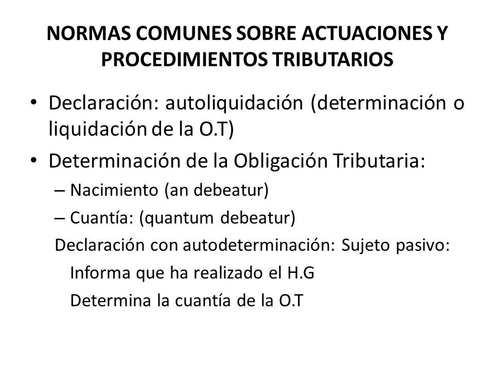 NORMAS COMUNES SOBRE ACTUACIONES Y PROCEDIMIENTOS TRIBUTARIOS Declaración: autoliquidación (determinación o liquidación de la O.T) Determinación de la