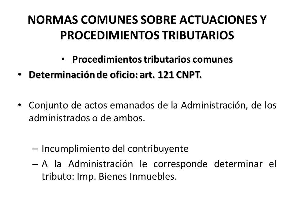 NORMAS COMUNES SOBRE ACTUACIONES Y PROCEDIMIENTOS TRIBUTARIOS Procedimientos tributarios comunes Determinación de oficio: art. 121 CNPT. Determinación