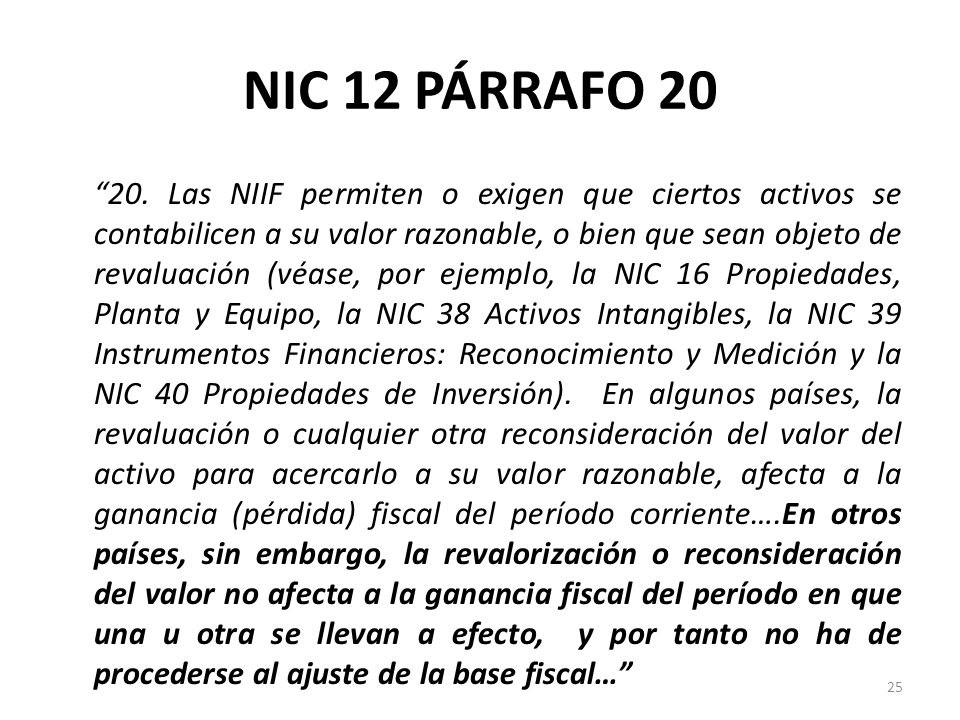 NIC 12 PÁRRAFO 20 20. Las NIIF permiten o exigen que ciertos activos se contabilicen a su valor razonable, o bien que sean objeto de revaluación (véas