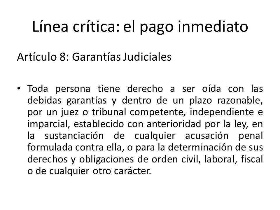 Línea crítica: el pago inmediato Artículo 8: Garantías Judiciales Toda persona tiene derecho a ser oída con las debidas garantías y dentro de un plazo