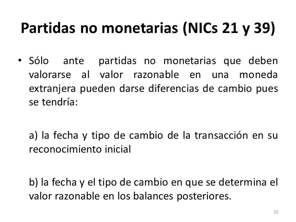 Partidas no monetarias (NICs 21 y 39) Sólo ante partidas no monetarias que deben valorarse al valor razonable en una moneda extranjera pueden darse di