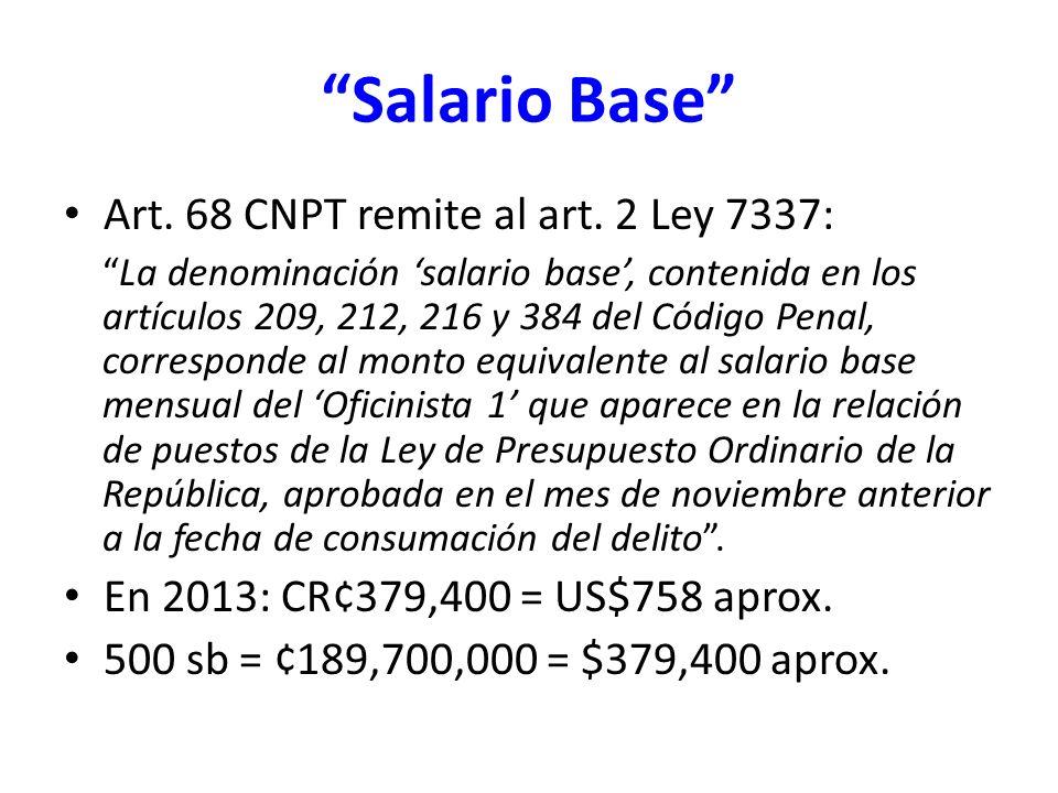 Salario Base Art. 68 CNPT remite al art. 2 Ley 7337: La denominación salario base, contenida en los artículos 209, 212, 216 y 384 del Código Penal, co