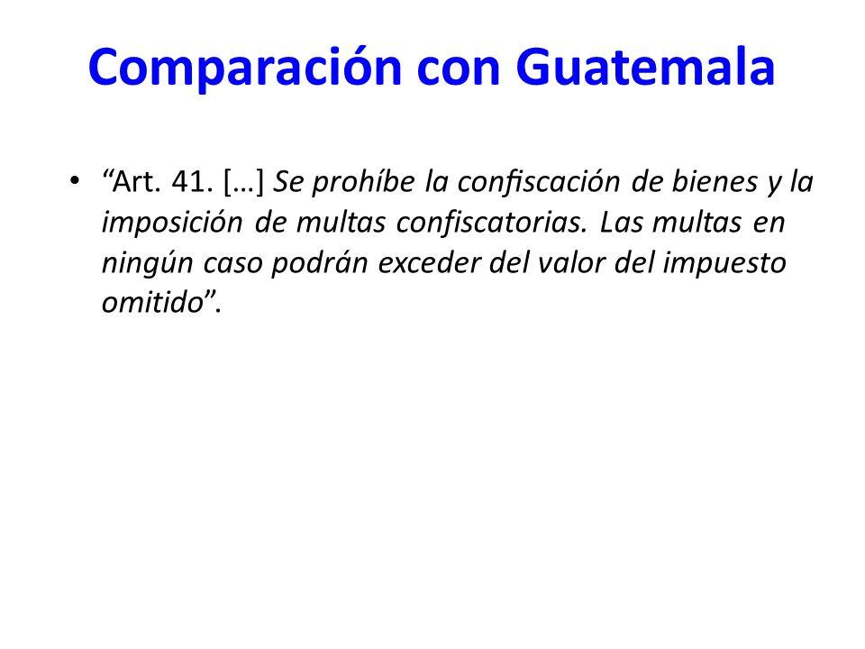 Comparación con Guatemala Art. 41. […] Se prohíbe la confiscación de bienes y la imposición de multas confiscatorias. Las multas en ningún caso po
