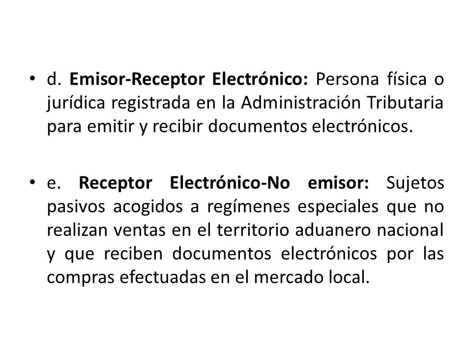 d. Emisor-Receptor Electrónico: Persona física o jurídica registrada en la Administración Tributaria para emitir y recibir documentos electrónicos. e.