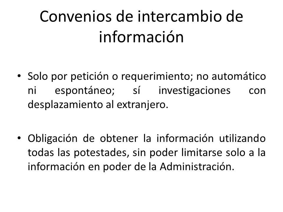 Convenios de intercambio de información Solo por petición o requerimiento; no automático ni espontáneo; sí investigaciones con desplazamiento al extra