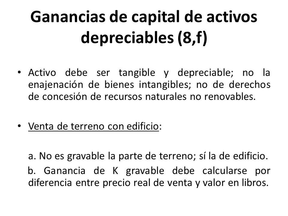 Ganancias de capital de activos depreciables (8,f) Activo debe ser tangible y depreciable; no la enajenación de bienes intangibles; no de derechos de
