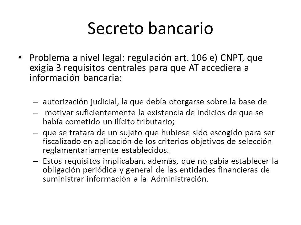 Secreto bancario Problema a nivel legal: regulación art. 106 e) CNPT, que exigía 3 requisitos centrales para que AT accediera a información bancaria: