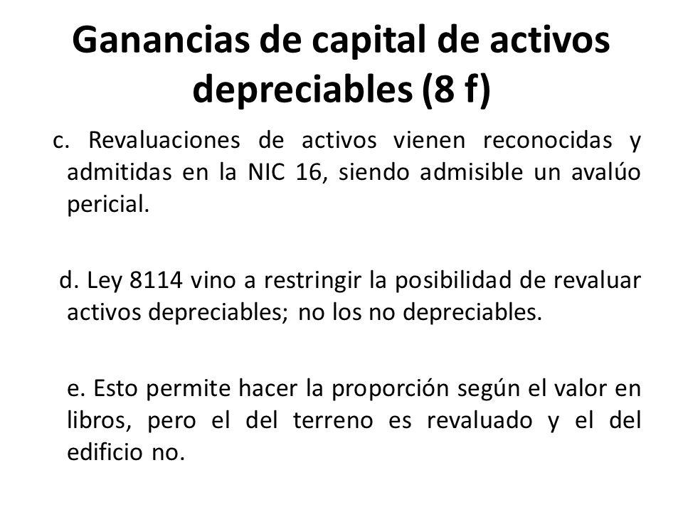 Ganancias de capital de activos depreciables (8 f) c. Revaluaciones de activos vienen reconocidas y admitidas en la NIC 16, siendo admisible un avalúo