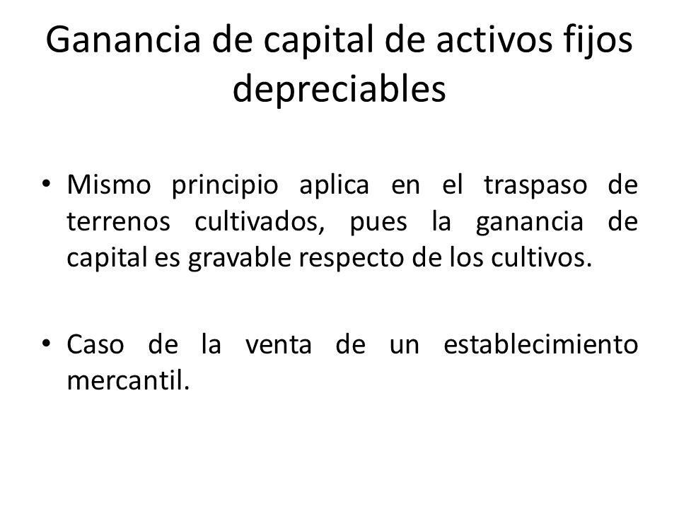 Ganancia de capital de activos fijos depreciables Mismo principio aplica en el traspaso de terrenos cultivados, pues la ganancia de capital es gravabl