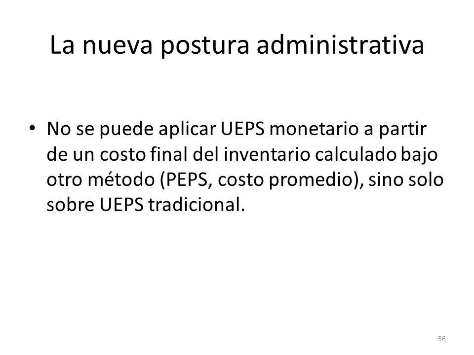 La nueva postura administrativa No se puede aplicar UEPS monetario a partir de un costo final del inventario calculado bajo otro método (PEPS, costo p