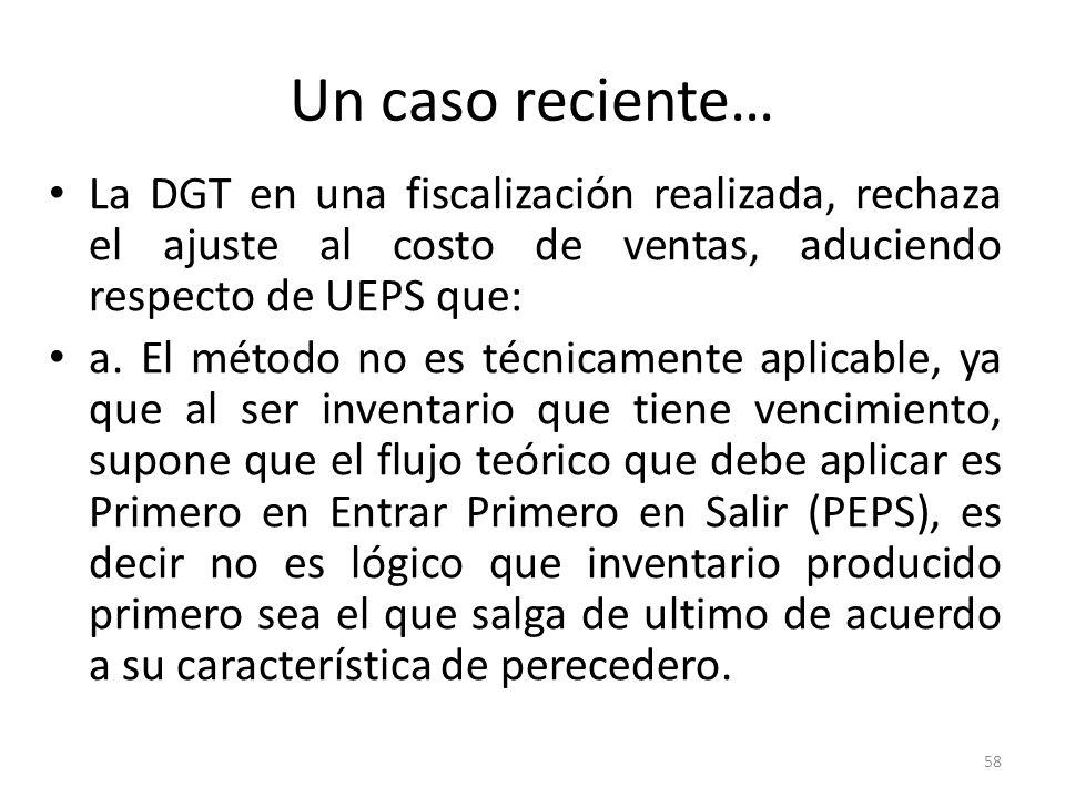 Un caso reciente… La DGT en una fiscalización realizada, rechaza el ajuste al costo de ventas, aduciendo respecto de UEPS que: a. El método no es técn