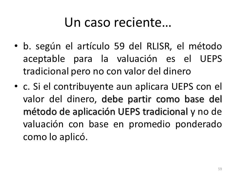 Un caso reciente… b. según el artículo 59 del RLISR, el método aceptable para la valuación es el UEPS tradicional pero no con valor del dinero debe pa