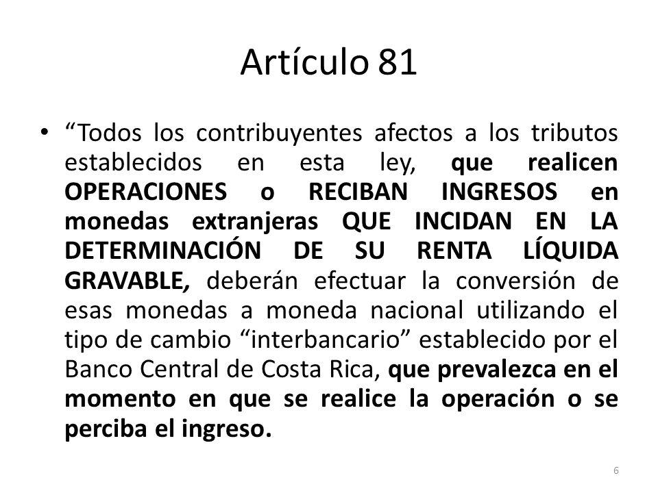 Artículo 81 Todas las operaciones pendientes o los ingresos no recibidos al 30 de setiembre de cada ejercicio fiscal, se valuarán al tipo de cambio fijado por el Banco Central de Costa Rica a esa fecha.