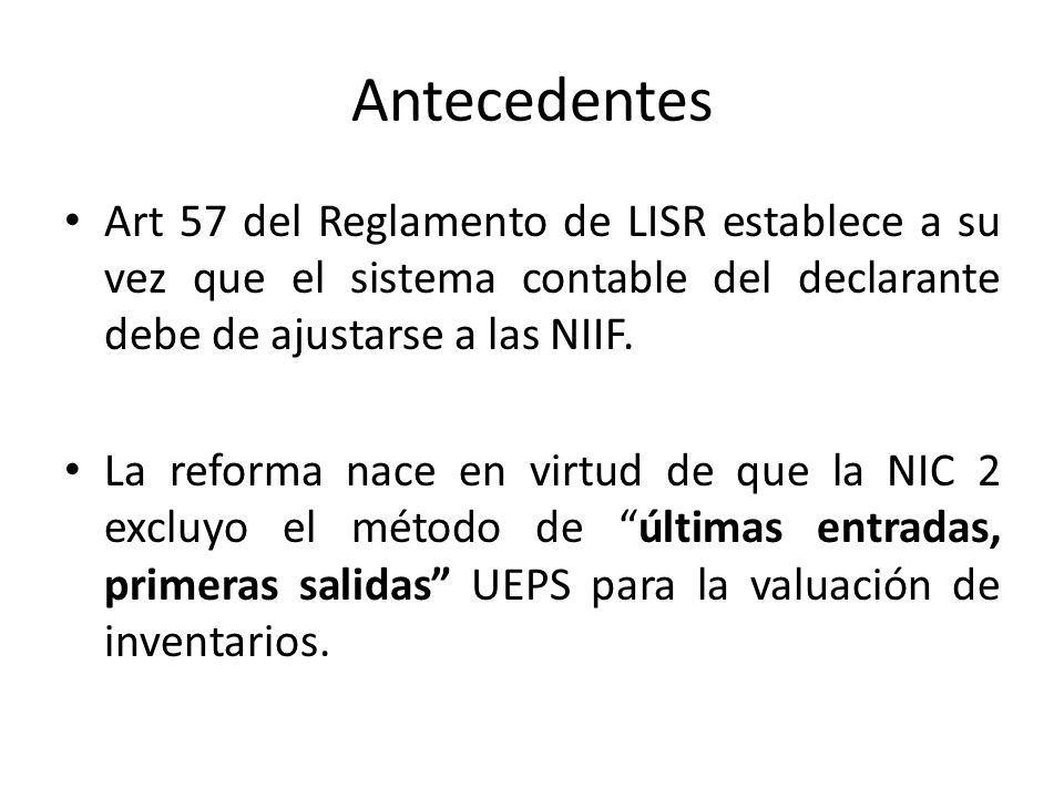 Antecedentes Art 57 del Reglamento de LISR establece a su vez que el sistema contable del declarante debe de ajustarse a las NIIF. La reforma nace en