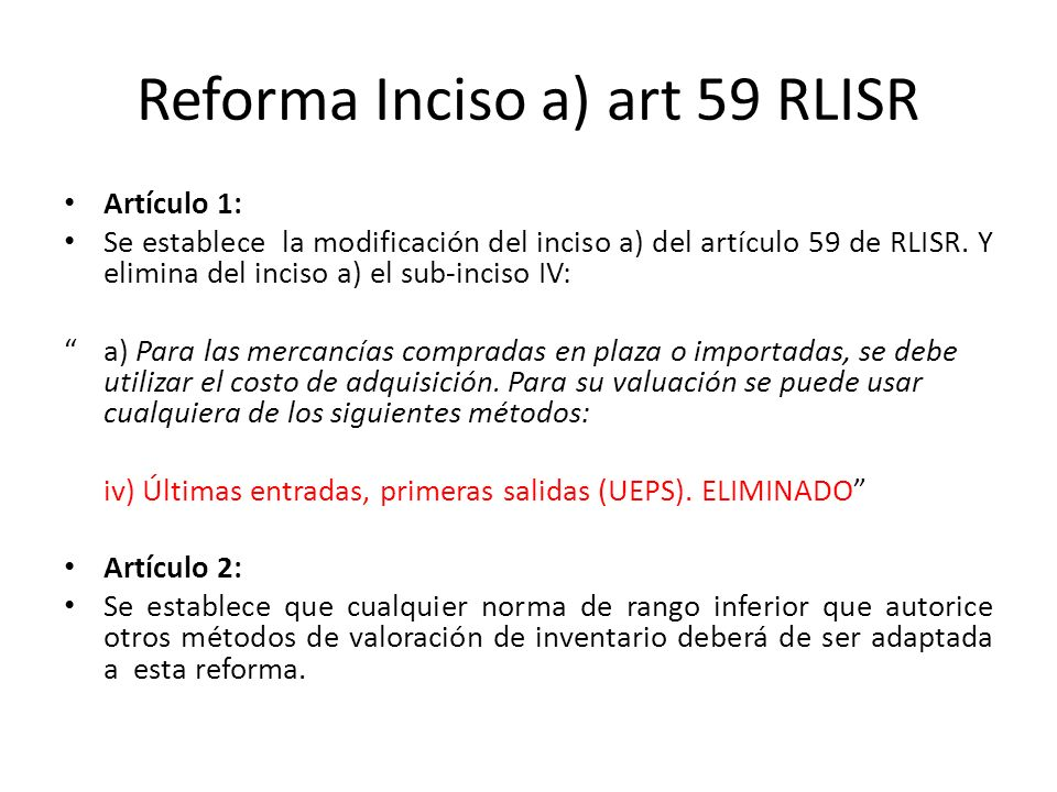 Reforma Inciso a) art 59 RLISR Artículo 3 Establece que aquellos contribuyentes que estén utilizando la valuación de inventarios bajo el método UEPS deberán ajustar la contabilidad a partir de la vigencia del Decreto.