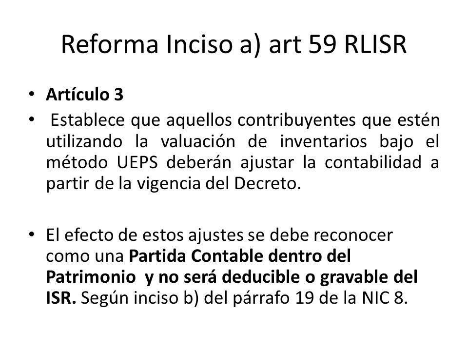 Reforma Inciso a) art 59 RLISR Artículo 3 Establece que aquellos contribuyentes que estén utilizando la valuación de inventarios bajo el método UEPS d