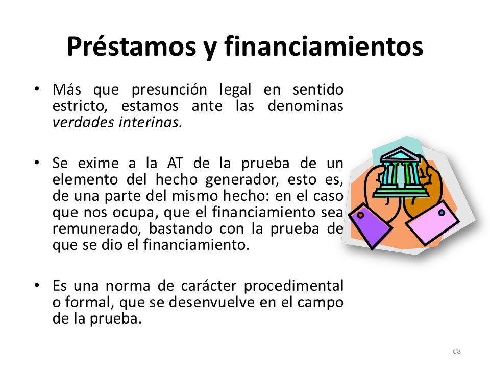 Préstamos y financiamientos Más que presunción legal en sentido estricto, estamos ante las denominas verdades interinas. Se exime a la AT de la prueba