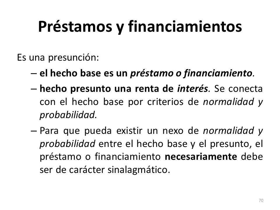 Préstamos y financiamientos Es una presunción: – el hecho base es un préstamo o financiamiento. – hecho presunto una renta de interés. Se conecta con