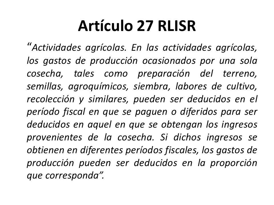 Artículo 27 RLISR Actividades agrícolas. En las actividades agrícolas, los gastos de producción ocasionados por una sola cosecha, tales como preparaci