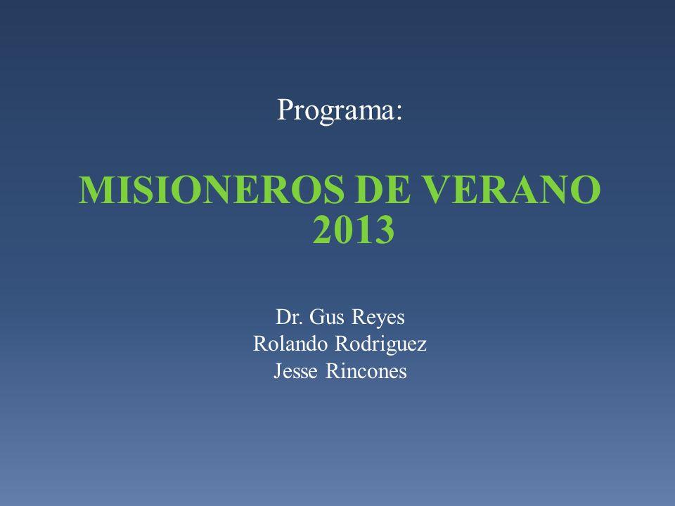 Programa: MISI ONEROS DE VERANO 2013 Dr. Gus Reyes Rolando Rodriguez Jesse Rincones
