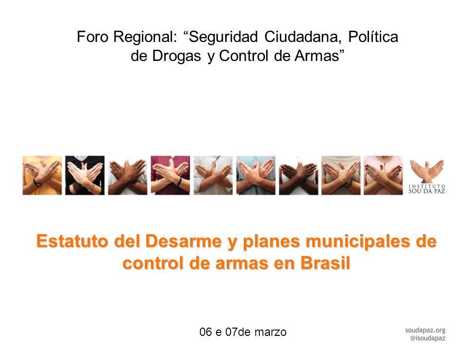 Estatuto del Desarme y planes municipales de control de armas en Brasil Foro Regional: Seguridad Ciudadana, Política de Drogas y Control de Armas 06 e 07de marzo