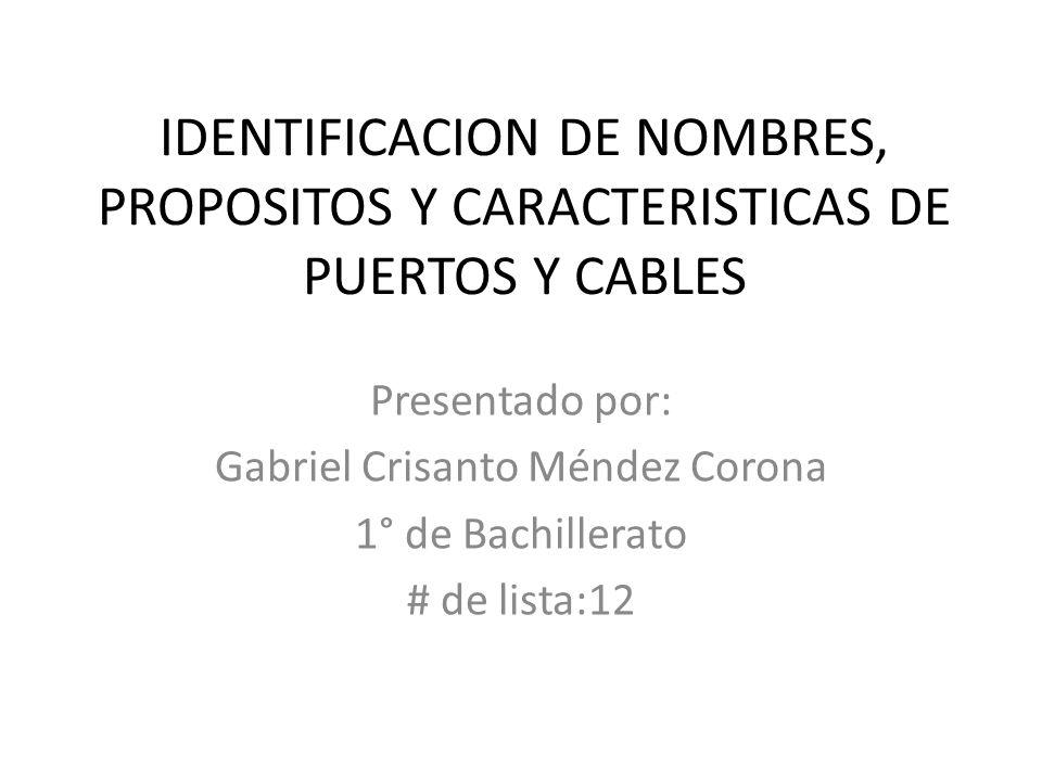IDENTIFICACION DE NOMBRES, PROPOSITOS Y CARACTERISTICAS DE PUERTOS Y CABLES Presentado por: Gabriel Crisanto Méndez Corona 1° de Bachillerato # de lis