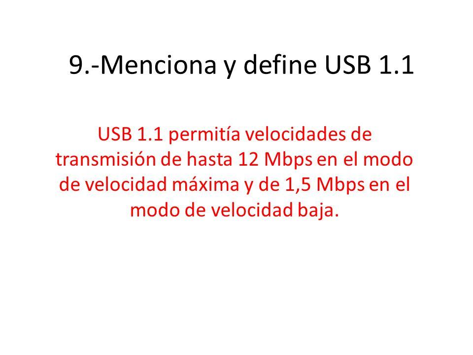 9.-Menciona y define USB 1.1 USB 1.1 permitía velocidades de transmisión de hasta 12 Mbps en el modo de velocidad máxima y de 1,5 Mbps en el modo de v