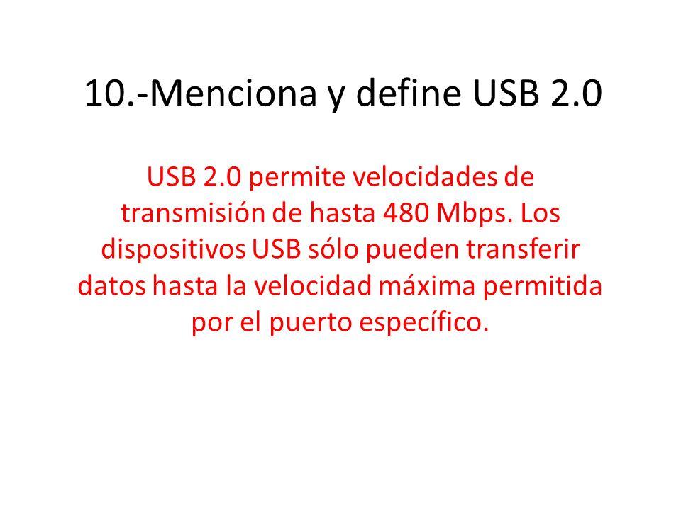 10.-Menciona y define USB 2.0 USB 2.0 permite velocidades de transmisión de hasta 480 Mbps. Los dispositivos USB sólo pueden transferir datos hasta la