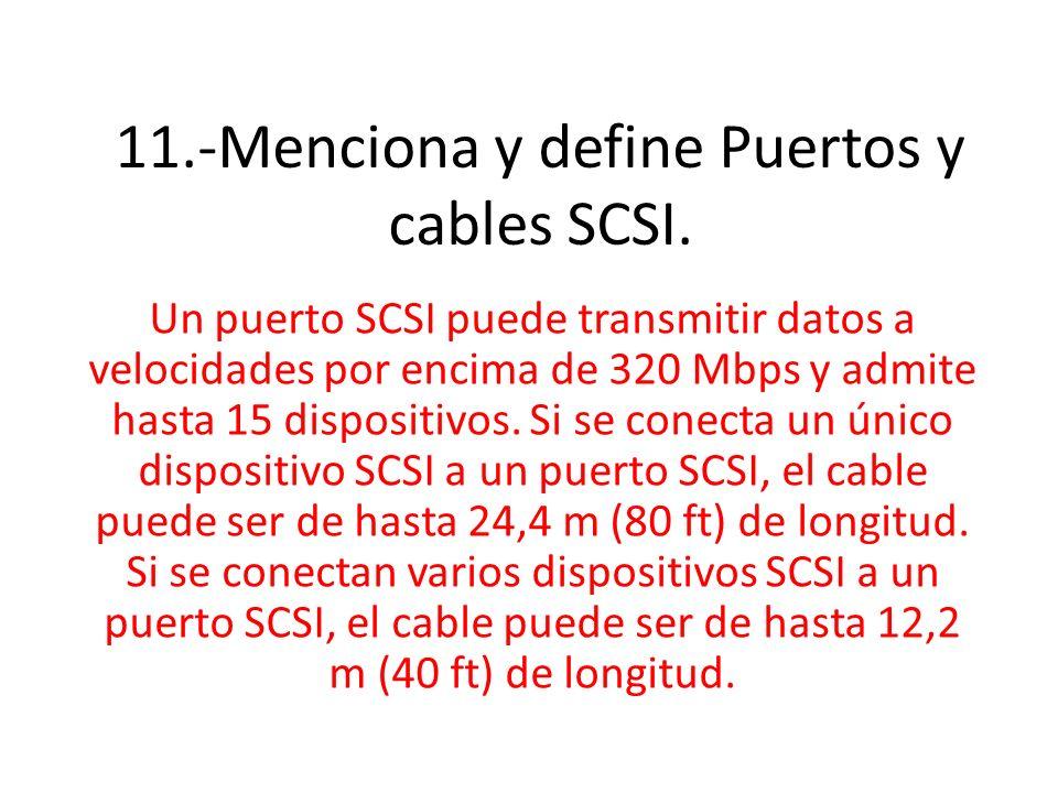 11.-Menciona y define Puertos y cables SCSI. Un puerto SCSI puede transmitir datos a velocidades por encima de 320 Mbps y admite hasta 15 dispositivos