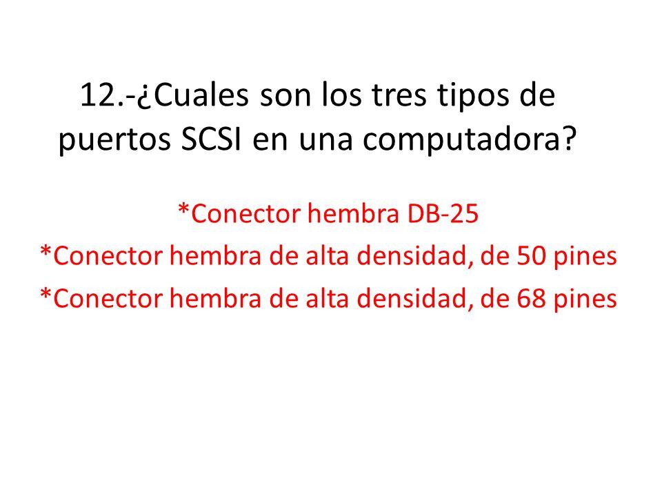 12.-¿Cuales son los tres tipos de puertos SCSI en una computadora? *Conector hembra DB-25 *Conector hembra de alta densidad, de 50 pines *Conector hem