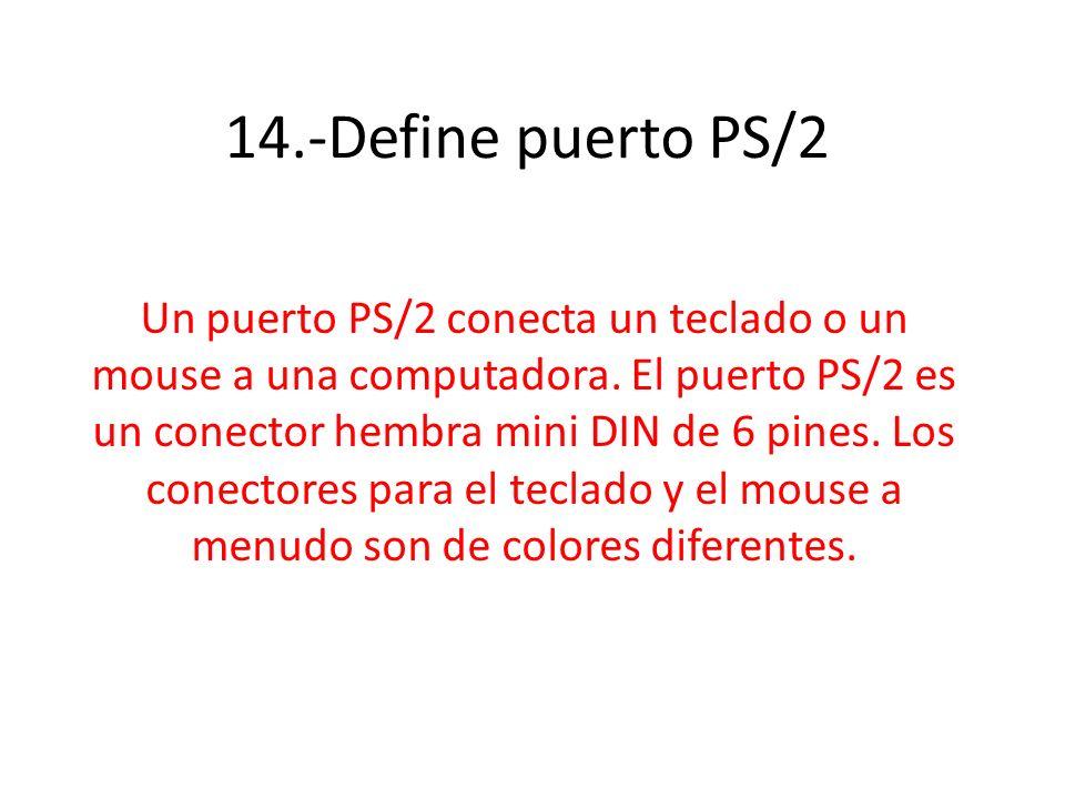 14.-Define puerto PS/2 Un puerto PS/2 conecta un teclado o un mouse a una computadora. El puerto PS/2 es un conector hembra mini DIN de 6 pines. Los c