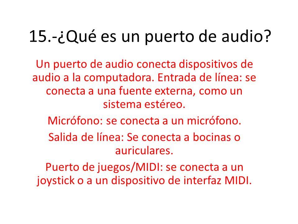 15.-¿Qué es un puerto de audio? Un puerto de audio conecta dispositivos de audio a la computadora. Entrada de línea: se conecta a una fuente externa,