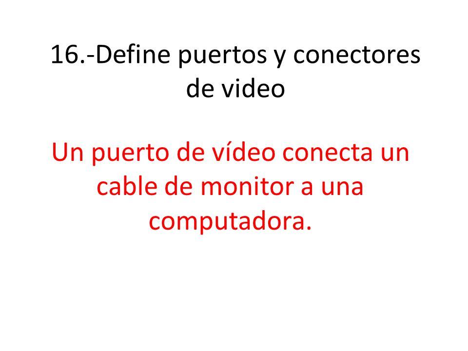 16.-Define puertos y conectores de video Un puerto de vídeo conecta un cable de monitor a una computadora.