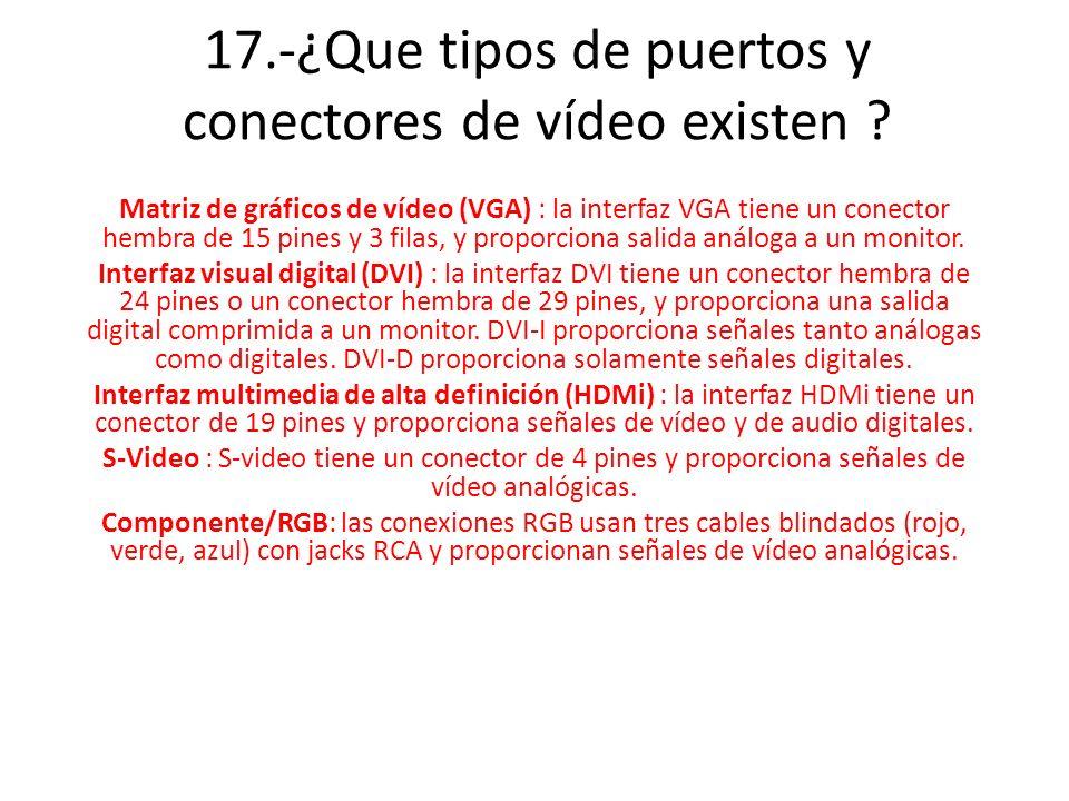 17.-¿Que tipos de puertos y conectores de vídeo existen ? Matriz de gráficos de vídeo (VGA) : la interfaz VGA tiene un conector hembra de 15 pines y 3