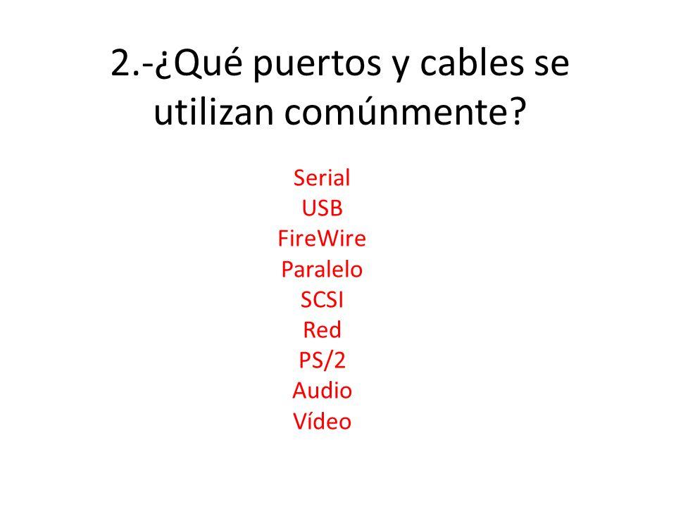 2.-¿Qué puertos y cables se utilizan comúnmente? Serial USB FireWire Paralelo SCSI Red PS/2 Audio Vídeo