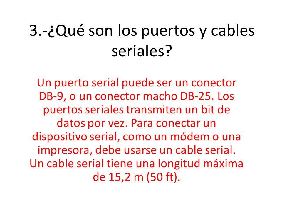 3.-¿Qué son los puertos y cables seriales? Un puerto serial puede ser un conector DB-9, o un conector macho DB-25. Los puertos seriales transmiten un