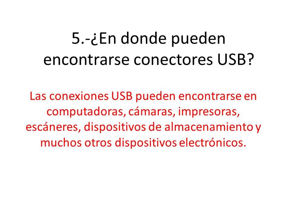 5.-¿En donde pueden encontrarse conectores USB? Las conexiones USB pueden encontrarse en computadoras, cámaras, impresoras, escáneres, dispositivos de