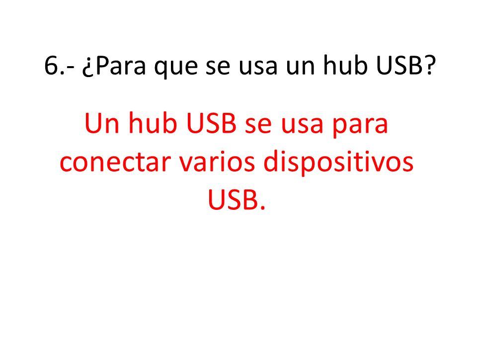 6.- ¿Para que se usa un hub USB? Un hub USB se usa para conectar varios dispositivos USB.