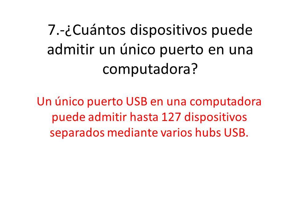 7.-¿Cuántos dispositivos puede admitir un único puerto en una computadora? Un único puerto USB en una computadora puede admitir hasta 127 dispositivos