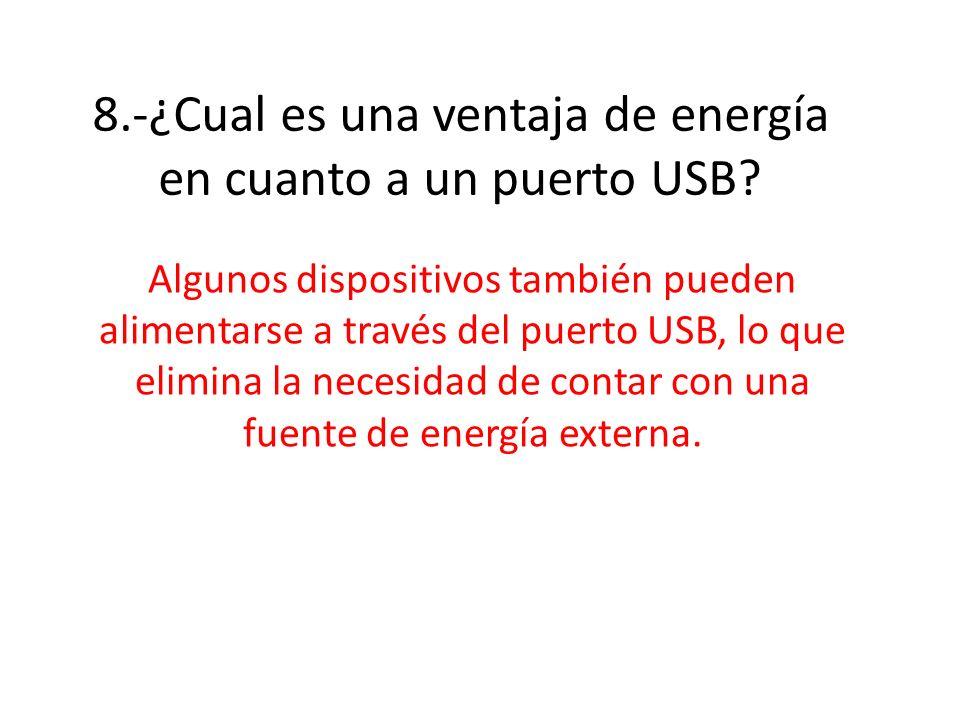 8.-¿Cual es una ventaja de energía en cuanto a un puerto USB? Algunos dispositivos también pueden alimentarse a través del puerto USB, lo que elimina